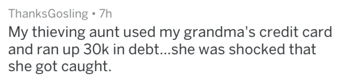 Text - ThanksGosling 7h My thieving aunt used my grandma's credit card and ran up 30k in debt...she was shocked that she got caught.