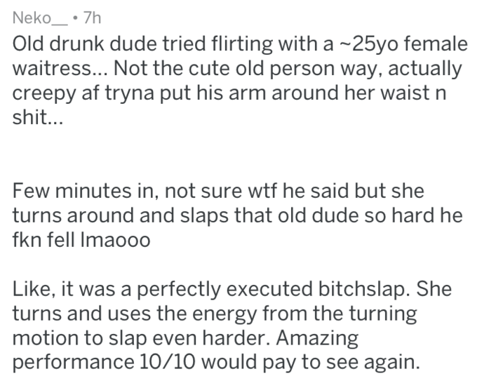 Text - Neko 7h Old drunk dude tried flirting witha 25yo female waitress... Not the cute old person way, actually creepy af tryna put his arm around her waist n shit... Few minutes in, not sure wtf he said but she turns around and slaps that old dude so hard he fkn fell Imaooo Like, it was a perfectly executed bitchslap. She turns and uses the energy from the turning motion to slap even harder. Amazing performance 10/10 would pay to see again.