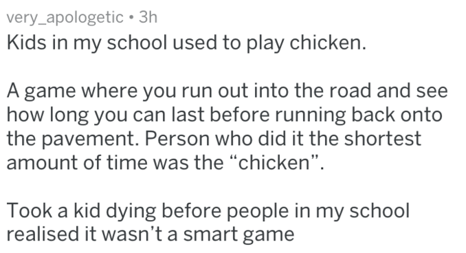 """Text - very_apologetic 3h Kids in my school used to play chicken. A game where you run out into the road and see how long you can last before running back onto the pavement. Person who did it the shortest amount of time was the """"chicken"""" Took a kid dying before people in my school realised it wasn't a smart game"""