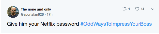 Text - ti 13 The none and only @sportsfan926 17h Give him your Netflix password #OddWaysTolmpressYourBoss