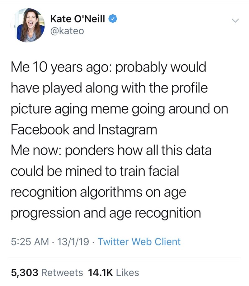Text - Kate O'Neill @kateo Me 10 years ago: probably would have played along with the profile picture aging meme going around on Facebook and Instagram Me now: ponders how all this data could be mined to train facial recognition algorithms on age progression and age recognition 5:25 AM 13/1/19 Twitter Web Client 5,303 Retweets 14.1K Likes