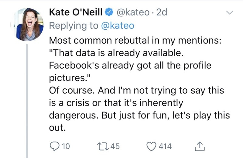 "Text - Kate O'Neill @kateo 2d Replying to @kateo Most common rebuttal in my mentions: ""That data is already available. Facebook's already got all the profile pictures."" Of course. And I'm not trying to say this is a crisis or that it's inherently dangerous. But just for fun, let's play this out. t1.45 10 414"