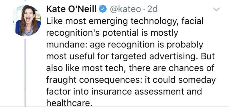 Text - Kate O'Neill @kateo 2d Like most emerging technology, facial recognition's potential is mostly mundane: age recognition is probably most useful for targeted advertising. But also like most tech, there are chances of fraught consequences: it could someday factor into insurance assessment and healthcare.