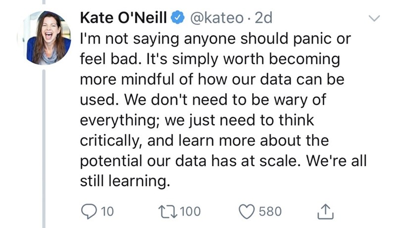 Text - Kate O'Neill @kateo 2d I'm not saying anyone should panic or feel bad. It's simply worth becoming more mindful of how our data can be used. We don't need to be wary of everything; we just need to think critically, and learn more about the potential our data has at scale. We're all still learning. 10 L100 580