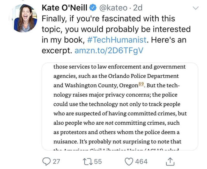 Text - Kate O'Neill @kateo 2d Finally, if you're fascinated with this topic, you would probably be interested in my book, #Tech Humanist. Here's an excerpt. amzn.to/2D6TF9V those services to law enforcement and government agencies, such as the Orlando Police Department and Washington County, Oregon89. But the tech- nology raises major privacy concerns; the police could use the technology not only to track people who are suspected of having committed crimes, but also people who are not committing