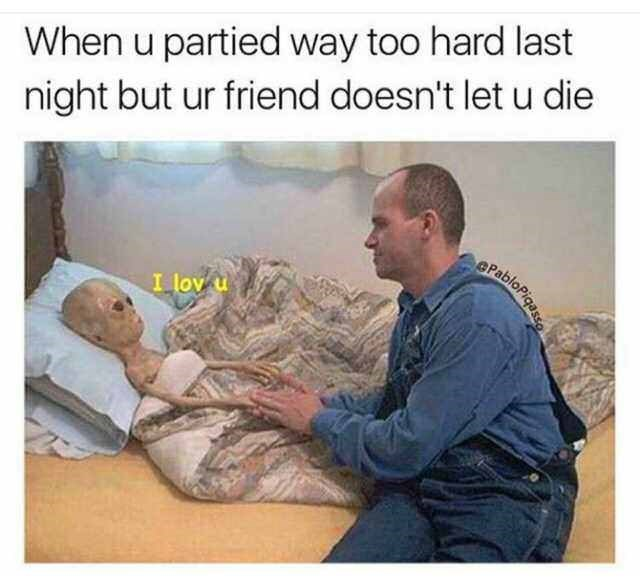 Funny meme about friends taking care of you when you have a hangoer, aliens.