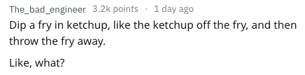 Text - The_bad_engineer 3.2k points 1 day ago Dip a fry in ketchup, like the ketchup off the fry, and then throw the fry away Like, what?