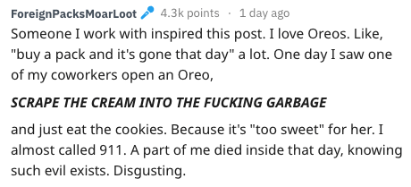 """Text - 4.3k points 1 day ago ForeignPacksMoarLoot Someone I work with inspired this post. I love Oreos. Like, """"buy a pack and it's gone that day"""" a lot. One day I saw one of my coworkers open an Oreo, SCRAPE THE CREAM INTO THE FUCKING GARBAGE and just eat the cookies. Because it's """"too sweet"""" for her. I almost called 911. A part of me died inside that day, knowing such evil exists. Disgusting"""