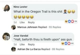 "memes - Text - Nino Lester What in the Oregon Trail is this shit O03K 2d Like Reply Marcus Johnson Replied 55 Replies Jose Vandal ""Halt, beforth thou is fireth upon"" ass gun 2d Like Reply Adrian De La Garza Replied 99 Replies"