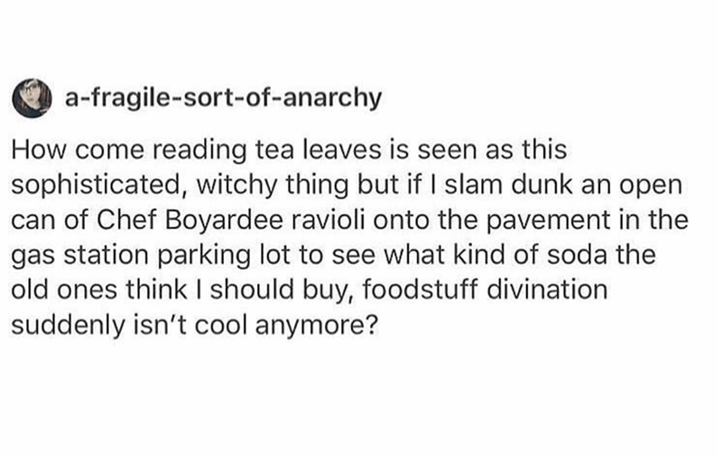 Text - a-fragile-sort-of-anarchy How come reading tea leaves is seen as this sophisticated, witchy thing but if I slam dunk an open can of Chef Boyardee ravioli onto the pavement in the gas station parking lot to see what kind of soda the old ones think I should buy, foodstuff divination suddenly isn't cool anymore?