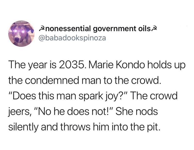 """Text - Anonessential government oilsA @babadookspinoza The year is 2035. Marie Kondo holds up the condemned man to the crowd. """"Does this man spark joy?"""" The crowd jeers, """"No he does not!"""" She nods silently and throws him into the pit."""