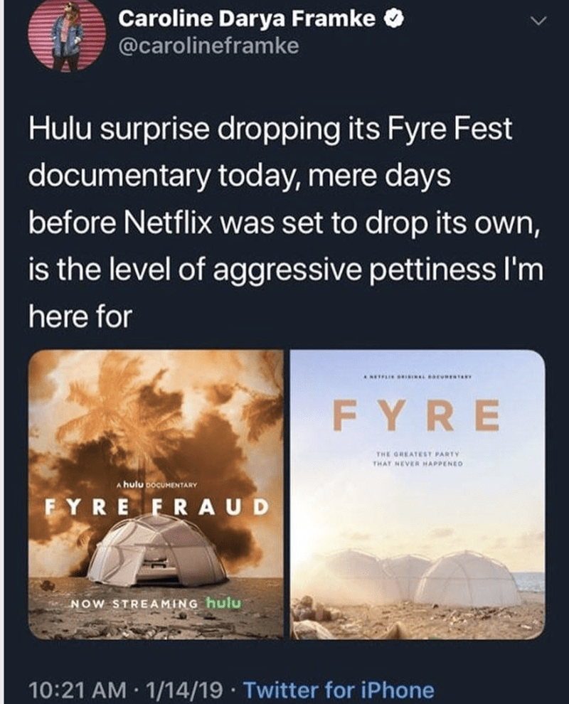 Text - Caroline Darya Framke @carolineframke Hulu surprise dropping its Fyre Fest documentary today, mere days before Netflix was set to drop its own, is the level of aggressive pettiness I'm here for FYRE THE GREATEST PARTY THAT NEVER HAPPENEO A hulu bocuMENTARY FYRE FRA U D NOW STREAMING hulu 10:21 AM 1/14/19 Twitter for iPhone