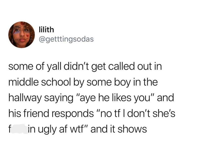"""Text - lilith @getttingsodas some of yall didn't get called out in middle school by some boy in the hallway saying """"aye he likes you"""" and his friend responds """"no tf I don't she's f in ugly af wtf"""" and it shows"""