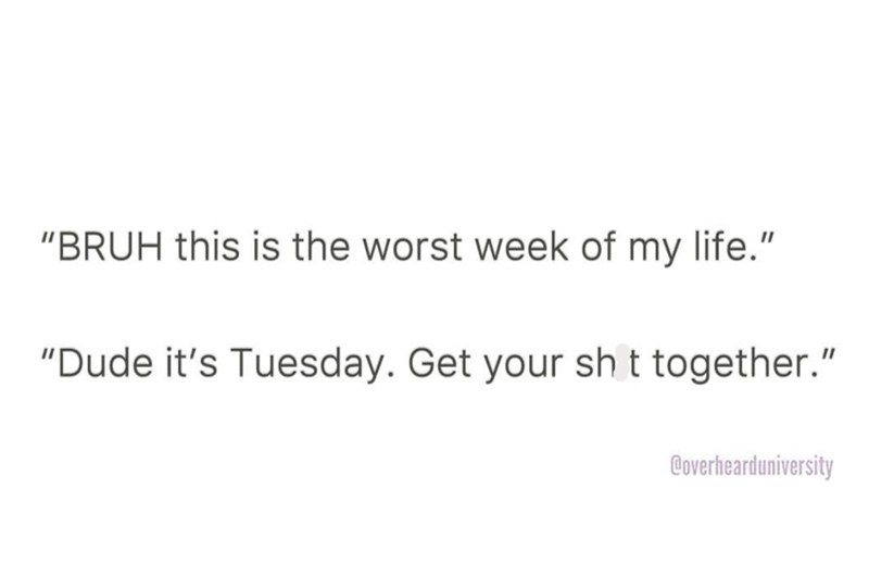 """Text - """"BRUH this is the worst week of my life."""" """"Dude it's Tuesday. Get your sh t together."""" @overhearduniversity"""