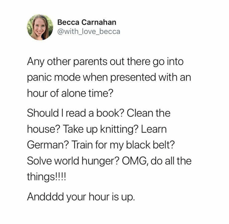 Text - Becca Carnahan @with_love_becca Any other parents out there go into panic mode when presented with an hour of alone time? Should I read a book? Clean the house? Take up knitting? Learn German? Train for my black belt? Solve world hunger? OMG, do all the things!!! Andddd your hour is up.