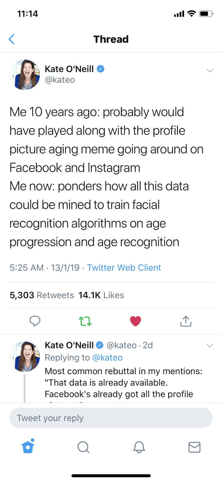 "Text - 11:14 Thread Kate O'Neill @kateo Me 10 years ago: probably would have played along with the profile picture aging meme going around on Facebook and Instagram Me now: ponders how all this data could be mined to train facial recognition algorithms on age progression and age recognition 5:25 AM 13/1/19 Twitter Web Client 5,303 Retweets 14.1K Likes Kate O'Neill @kateo 2d Replying to @kateo Most common rebuttal in my mentions: ""That data is already available. Facebook's already got all the pro"