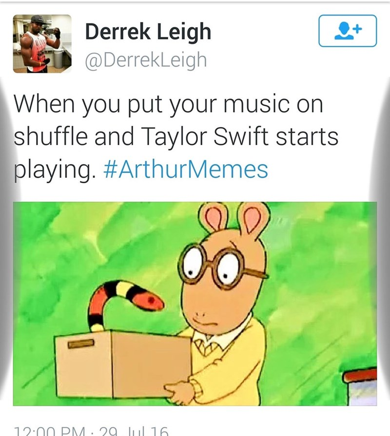 Text - Derrek Leigh @DerrekLeigh When you put your music on shuffle and Taylor Swift starts playing. #ArthurMemes 12:00 PM: 29 l 16