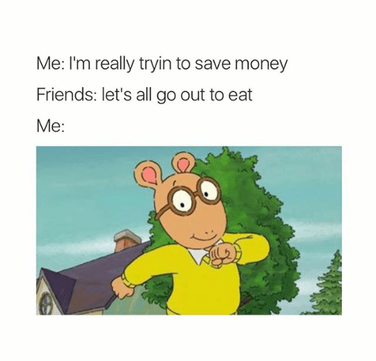 Cartoon - Me: I'm really tryin to save money Friends: let's all go out to eat Me: