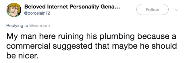 Text - Beloved Internet Personality Gena... Follow @porcelain72 Replying to @warroom My man here ruining his plumbing because a commercial suggested that maybe he should be nicer.