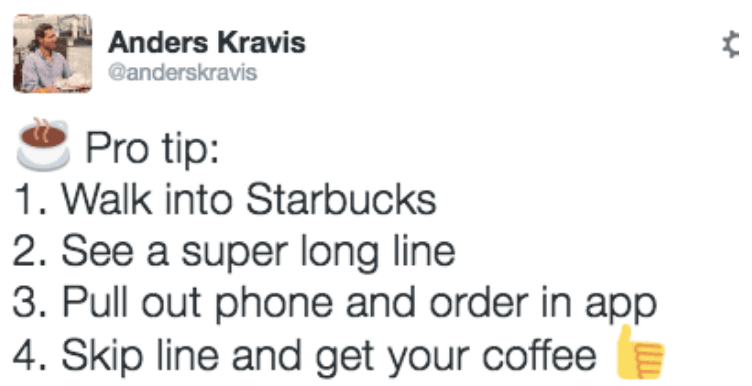 Text - Anders Kravis @anderskravis Pro tip: 1. Walk into Starbucks 2. See a super long line 3. Pull out phone and order in app 4. Skip line and get your coffee