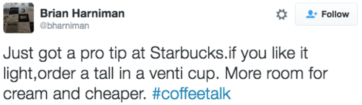 Text - Brian Harniman Follow @bharniman Just got a pro tip at Starbucks.if you like it light,order a tall in a venti cup. More room for cream and cheaper. #coffeetalk