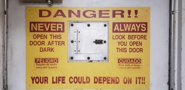 Technology - DANGER!! NEVER ALWAYS OPEN THIS DOOR AFTER DARK LOOK BEFORE YOU OPEN THIS DOOR PELIGRO CUIDADO Despúes de noche, nunca abrir la puerta Mirar todo el timpo antes de abrir la puerta YOUR LIFE COULD DEPEND ON IT!!