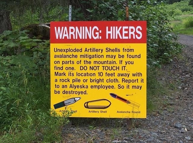 Nature reserve - WARNING: HIKERS Unexploded Artillery Shells from avalanche mitigation may be found on parts of the mountain. If you find one. DO NOT TOUCH IT. Mark its location 10 feet away with a rock pile or bright cloth. Report it to an Alyeska employee. So it may be destroyed. Artilg Shell Avalanche Rournd Artillery Shell