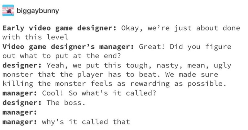 Text - biggaybunny Early video game designer: Okay, we're just about done with this level Video game designer's manager: Great! Did you figure out what to put at the end? designer: Yeah, we put this tough, nasty, mean, ugly monster that the player has to beat. We made sure killing the monster feels as manager: Cool! So what's it called? designer: The boss. rewarding as possible. manager: manager: why's it called that