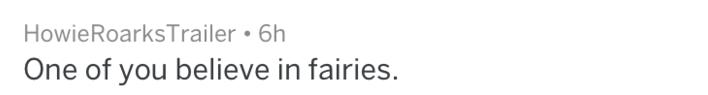 Text - HowieRoarksTrailer 6h One of you believe in fairies.