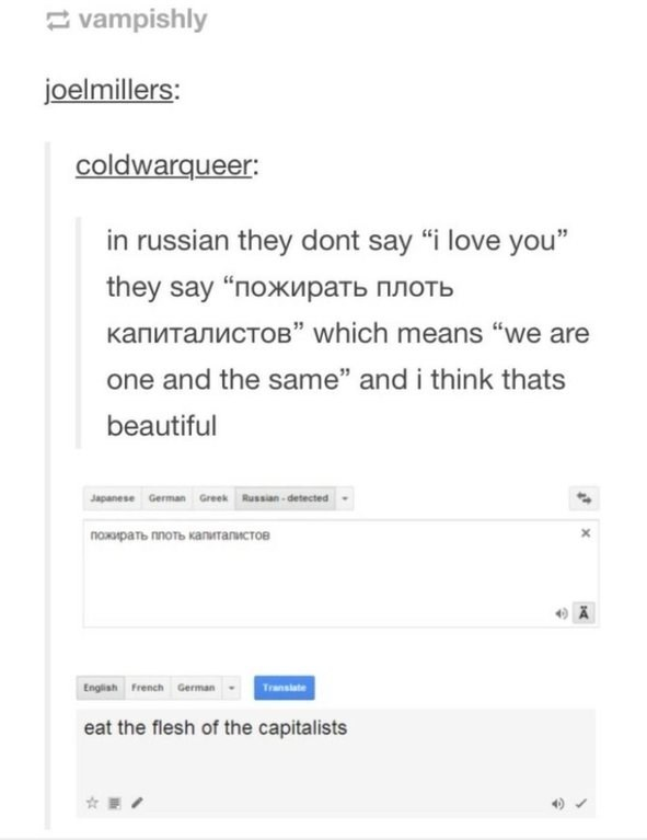 "Text - vampishly joelmillers: coldwarqueer: in russian they dont say ""i love you"" they say ""пожирать плоть KanMTanCTOB"" which means ""we are one and the same"" and i think thats beautiful Japanese German Greek Russian-detected пожирать плоть капиталистов English French German Transiate eat the flesh of the capitalists"