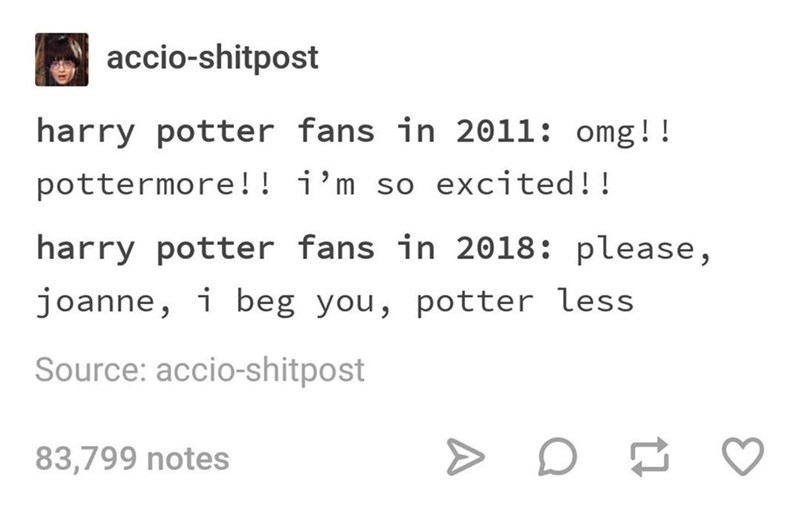 Text - accio-shitpost harry potter fans in 2011: omg!! pottermore!! i'm so excited!! harry potter fans in 2018: please, joanne, i beg you, potter less Source: accio-shitpost 83,799 notes