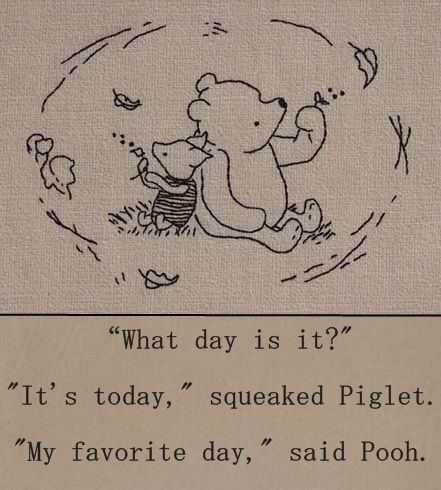 "Text - X ""What day is it?"" ""It's today, "" squeaked Piglet. ""My favorite day, "" said Pooh."