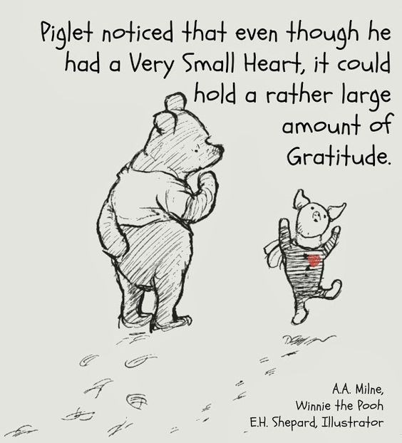 Text - Piglet noticed that even though he had a Very Small Heart, it could hold a rather large amount of Gratitude. AA. Milne, Winnie the Pooh E.H. Shepard, Illustrator
