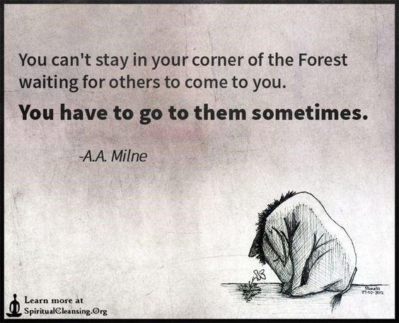 Text - You can't stay in your corner of the Forest waiting for others to come to you. You have to go to them sometimes. A.A. Milne Learn m ore at