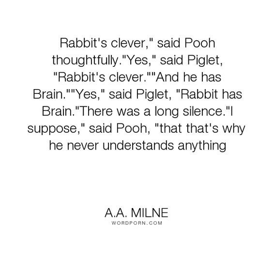 "Text - II Rabbit's clever,"" said Pooh thoughtfully.""Yes,"" said Piglet, ""Rabbit's clever.""And he has III Brain.""""Yes,"" said Piglet, ""Rabbit has Brain.""There was a long silence.""I suppose,"" said Pooh, ""that that's why he never understands anything II A.A. MILNE WORDPORN.COM"