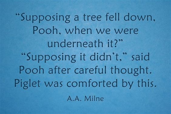 "Text - ""Supposing a tree fell down, Pooh, when we were underneath it?"" upposing it didn't,"" said Pooh after careful thought. Piglet was comforted by this. A.A. Milne"