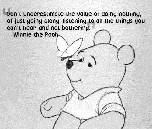 Text - Don't underestimate the value of doing nothing, of just going along, listening to all the things you can't hear, and not bothering. -- Winnie the Pooh-