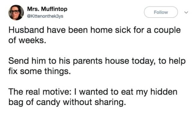 Text - Mrs. Muffintop @Kittenonthek3ys Follow Husband have been home sick for a couple of weeks Send him to his parents house today, to help fix some things. The real motive: I wanted to eat my hidden bag of candy without sharing.