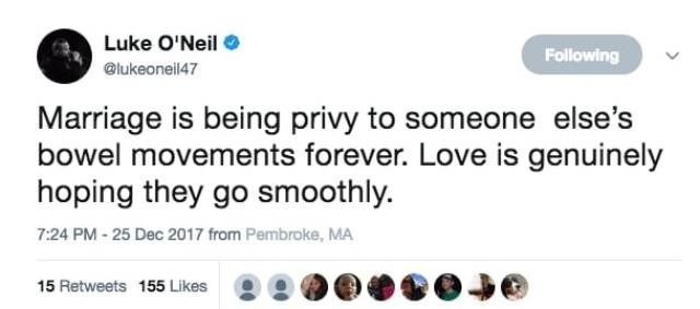 Text - Luke O'Neil Following @lukeoneil47 Marriage is being privy to someone else's bowel movements forever. Love is genuinely hoping they go smoothly. 7:24 PM-25 Dec 2017 from Pembroke, MA 15 Retweets 155 Likes