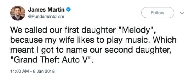 "Text - James Martin Follow @Pundamentalism We called our first daughter ""Melody"" because my wife likes to play music. Which meant I got to name our second daughter, ""Grand Theft Auto V"" 11:00 AM -8 Jan 2018"