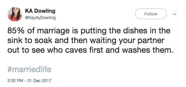 Text - KA Dowling @KayAyDowling Follow 85% of marriage is putting the dishes in the sink to soak and then waiting your partner out to see who caves first and washes them. #marriedlife 2:52 PM -31 Dec 2017