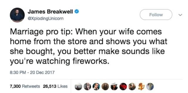 Text - James Breakwell Follow explodingUnicorn Marriage pro tip: When your wife comes home from the store and shows you what she bought, you better make sounds like you're watching fireworks. 8:30 PM - 20 Dec 2017 7,300 Retweets 26,513 Likes