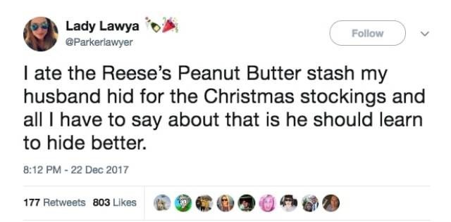 Text - Lady Lawya @Parkerlawyer Follow I ate the Reese's Peanut Butter stash my husband hid for the Christmas stockings and all I have to say about that is he should learn to hide better. 8:12 PM-22 Dec 2017 177 Retweets 803 Likes