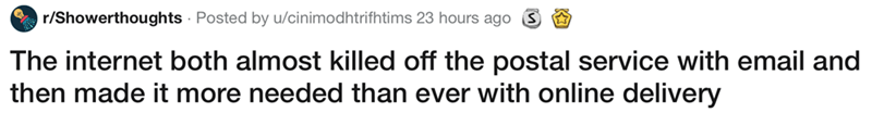 showerthought - Text - r/Showerthoughts Posted by u/cinimodhtrifhtims 23 hours ago The internet both almost killed off the postal service with email and then made it more needed than ever with online delivery
