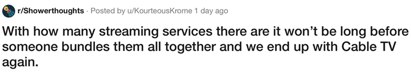 showerthought - Text - r/Showerthoughts Posted by u/KourteousKrome 1 day ago With how many streaming services there are it won't be long before someone bundles them all together and we end up with Cable TV  again