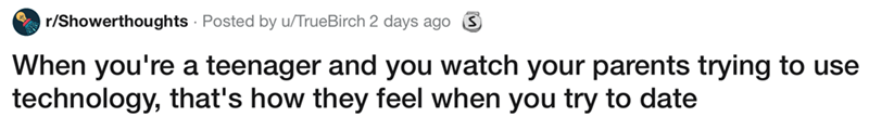showerthought - Text - Vr/Showerthoughts Posted by u/TrueBirch 2 days ago S When you're a teenager and you watch your parents trying to use technology, that's how they feel when you try to date
