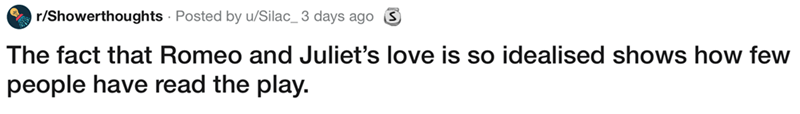 showerthought - Text - r/Showerthoughts Posted by u/Silac_3 days ago The fact that Romeo and Juliet's love is so idealised shows how few people have read the play.