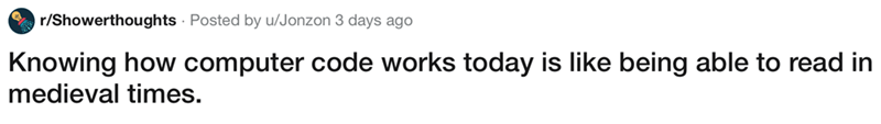 showerthought - Text - r/Showerthoughts Posted by u/Jonzon 3 days ago Knowing how computer code works today is like being able to read in medieval times.