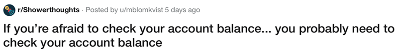 showerthought - Text - r/Showerthoughts Posted by u/mblomkvist 5 days ago If you're afraid to check your account balance... you probably need to check your account balance