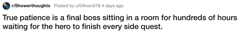 showerthought - Text - r/Showerthoughts Posted by u/DAnon318 4 days ago True patience is a final boss sitting in a room for hundreds of hours waiting for the hero to finish every side quest.